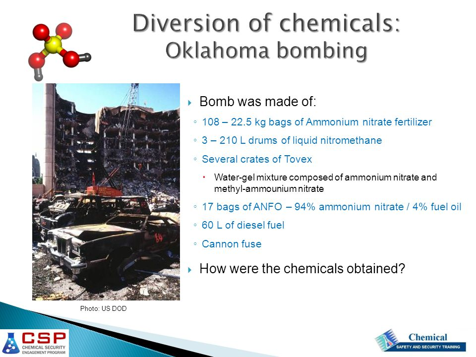 Photo: US DOD  Bomb was made of: ◦ 108 – 22.5 kg bags of Ammonium nitrate fertilizer ◦ 3 – 210 L drums of liquid nitromethane ◦ Several crates of Tovex  Water-gel mixture composed of ammonium nitrate and methyl-ammounium nitrate ◦ 17 bags of ANFO – 94% ammonium nitrate / 4% fuel oil ◦ 60 L of diesel fuel ◦ Cannon fuse  How were the chemicals obtained
