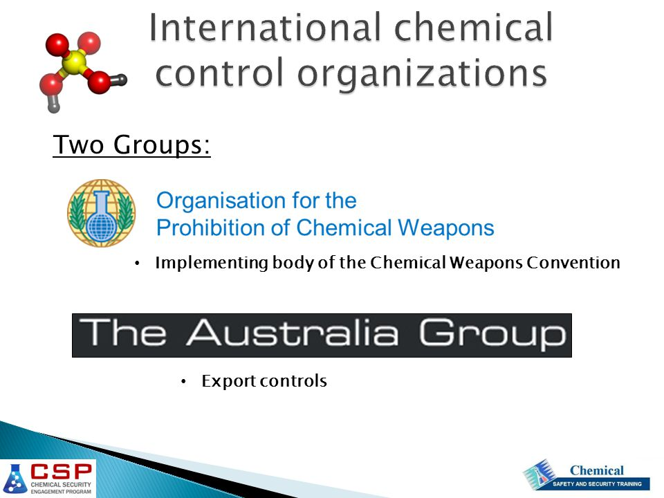 International chemical control organizations Implementing body of the Chemical Weapons Convention Export controls Two Groups: