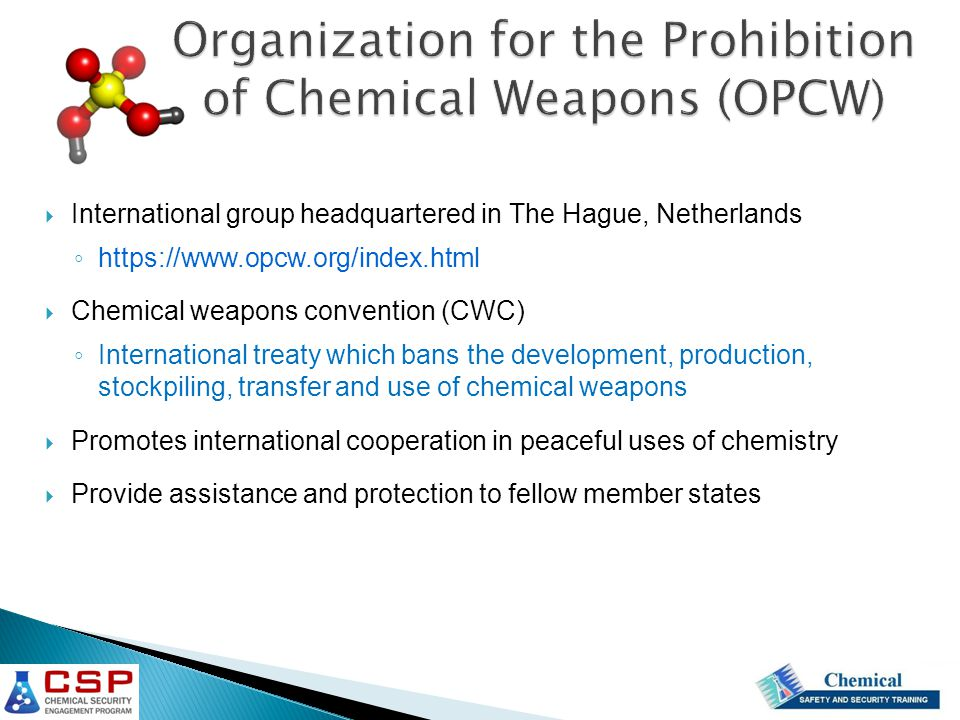 Organization for the Prohibition of Chemical Weapons (OPCW)  International group headquartered in The Hague, Netherlands ◦ https://www.opcw.org/index.html  Chemical weapons convention (CWC) ◦ International treaty which bans the development, production, stockpiling, transfer and use of chemical weapons  Promotes international cooperation in peaceful uses of chemistry  Provide assistance and protection to fellow member states