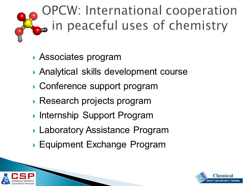 OPCW: International cooperation in peaceful uses of chemistry  Associates program  Analytical skills development course  Conference support program  Research projects program  Internship Support Program  Laboratory Assistance Program  Equipment Exchange Program