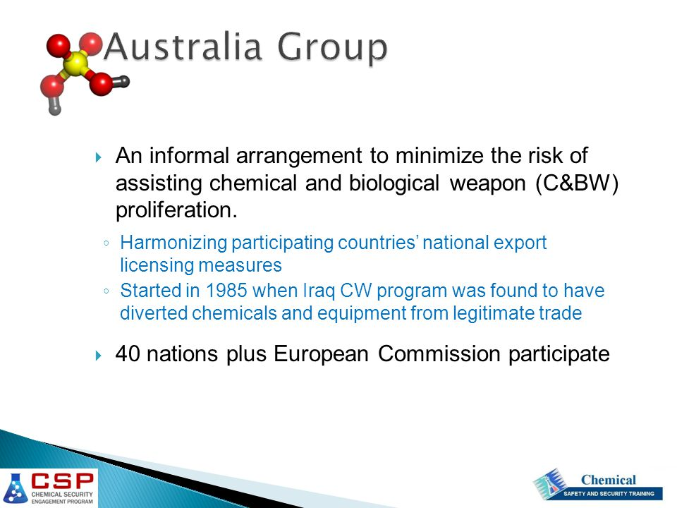 Australia Group  An informal arrangement to minimize the risk of assisting chemical and biological weapon (C&BW) proliferation.