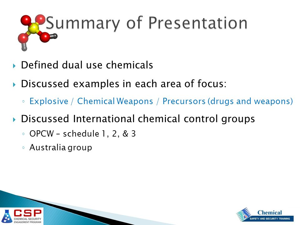 Summary of Presentation  Defined dual use chemicals  Discussed examples in each area of focus: ◦ Explosive / Chemical Weapons / Precursors (drugs and weapons)  Discussed International chemical control groups ◦ OPCW – schedule 1, 2, & 3 ◦ Australia group