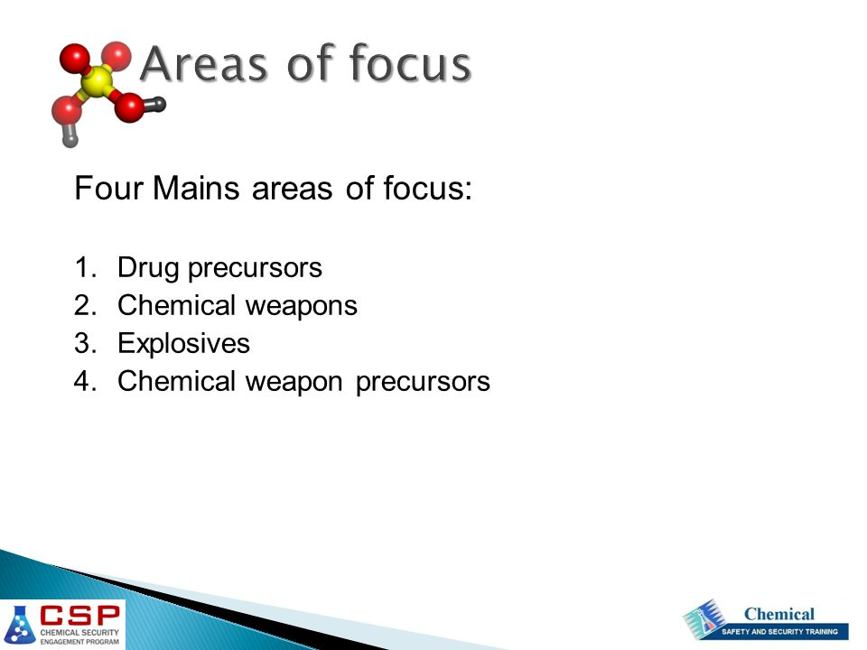 Four Mains areas of focus: 1.Drug precursors 2.Chemical weapons 3.Explosives 4.Chemical weapon precursors