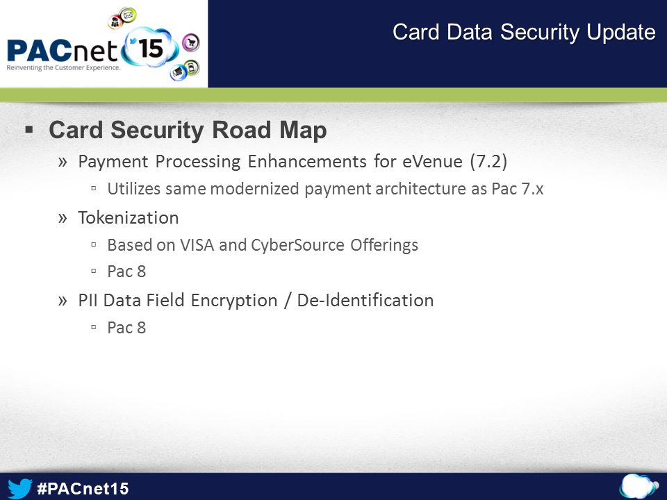 #PACnet15  Card Security Road Map » Payment Processing Enhancements for eVenue (7.2) ▫Utilizes same modernized payment architecture as Pac 7.x » Tokenization ▫Based on VISA and CyberSource Offerings ▫Pac 8 » PII Data Field Encryption / De-Identification ▫Pac 8 Card Data Security Update