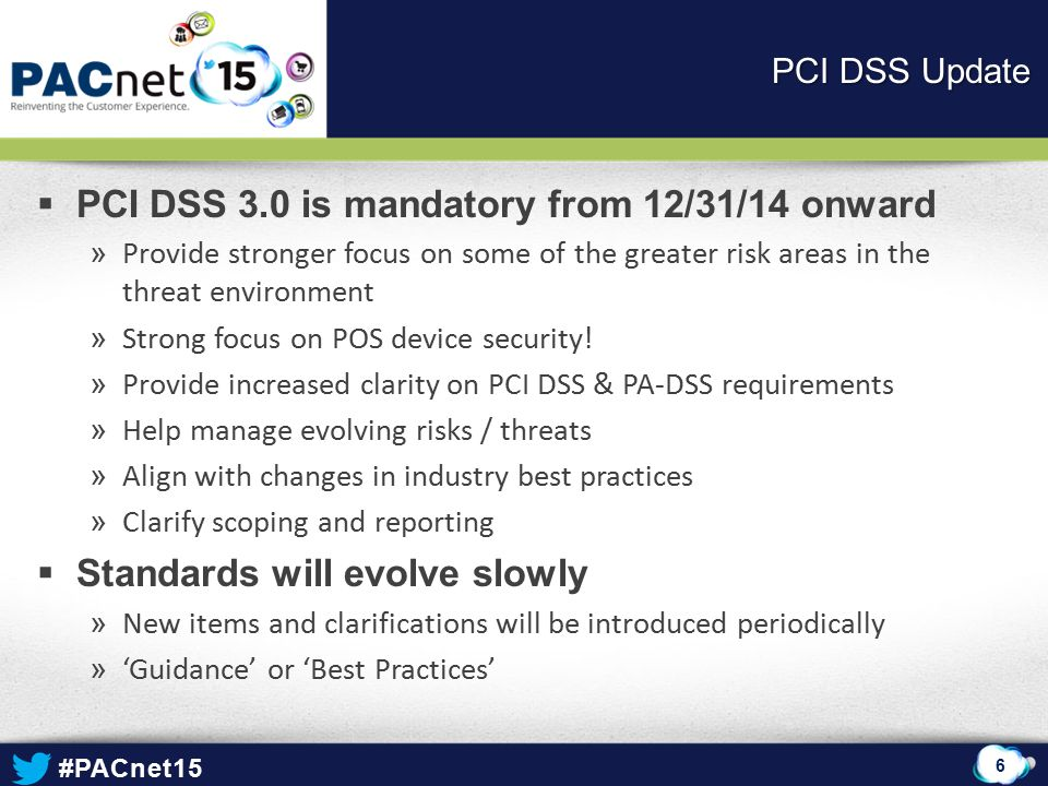 #PACnet15  PCI DSS 3.0 is mandatory from 12/31/14 onward » Provide stronger focus on some of the greater risk areas in the threat environment » Strong focus on POS device security.