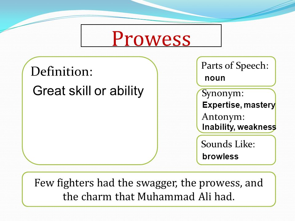 Prowess Word used in a sentence Sounds Like: Synonym: Antonym: Parts of Speech: Definition: Few fighters had the swagger, the prowess, and the charm that Muhammad Ali had.