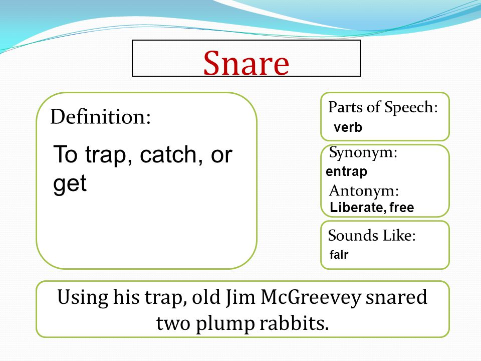 Snare Word used in a sentence Sounds Like: Synonym: Antonym: Parts of Speech: Definition: Using his trap, old Jim McGreevey snared two plump rabbits.