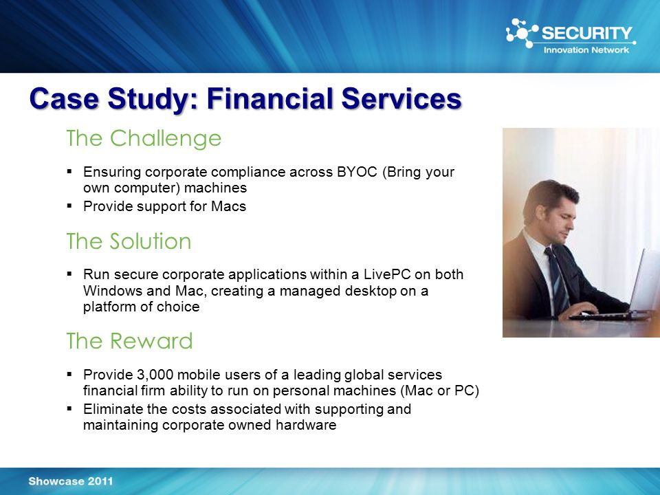 Case Study: Financial Services The Challenge  Ensuring corporate compliance across BYOC (Bring your own computer) machines  Provide support for Macs The Solution  Run secure corporate applications within a LivePC on both Windows and Mac, creating a managed desktop on a platform of choice The Reward  Provide 3,000 mobile users of a leading global services financial firm ability to run on personal machines (Mac or PC)  Eliminate the costs associated with supporting and maintaining corporate owned hardware