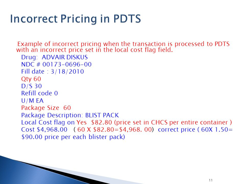 11 Example of incorrect pricing when the transaction is processed to PDTS with an incorrect price set in the local cost flag field. Drug: ADVAIR DISKU
