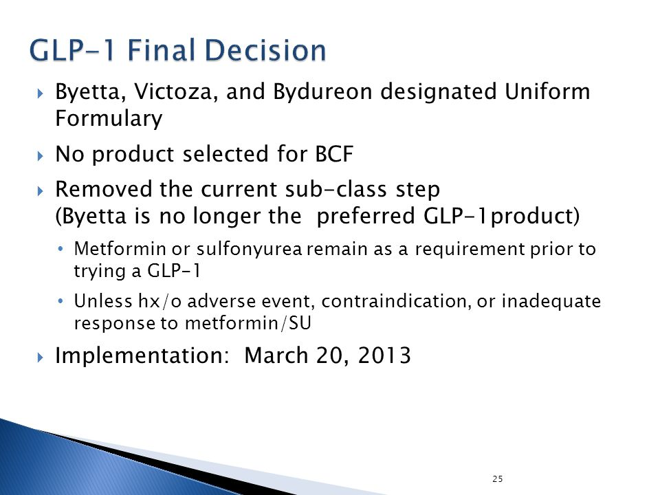 25  Byetta, Victoza, and Bydureon designated Uniform Formulary  No product selected for BCF  Removed the current sub-class step (Byetta is no longe