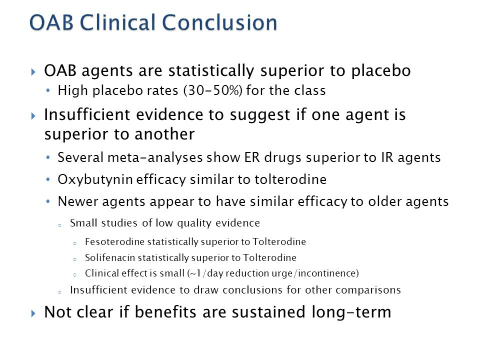  OAB agents are statistically superior to placebo High placebo rates (30-50%) for the class  Insufficient evidence to suggest if one agent is superi