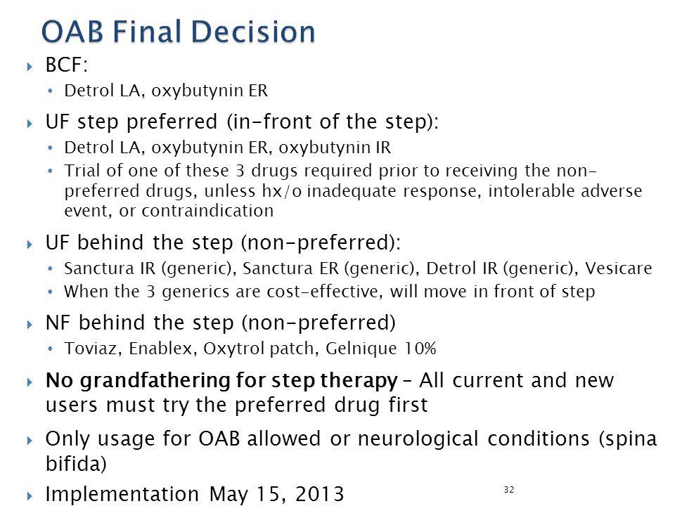  BCF: Detrol LA, oxybutynin ER  UF step preferred (in-front of the step): Detrol LA, oxybutynin ER, oxybutynin IR Trial of one of these 3 drugs requ