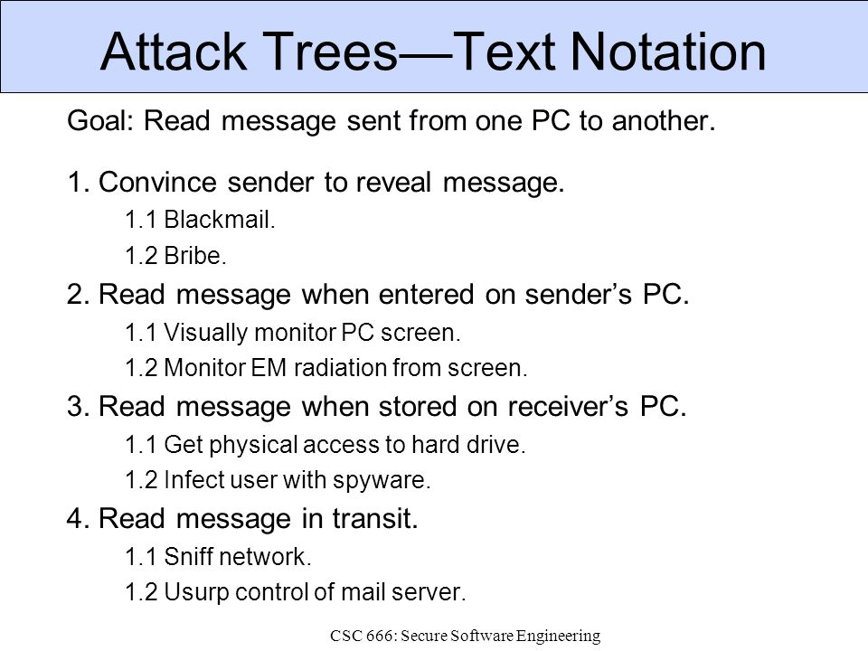 CSC 666: Secure Software Engineering Attack Trees—Text Notation Goal: Read message sent from one PC to another.