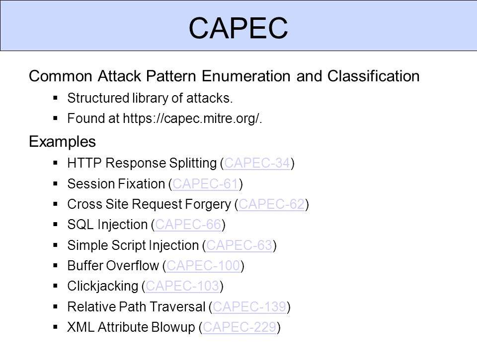 CAPEC Common Attack Pattern Enumeration and Classification  Structured library of attacks.  Found at https://capec.mitre.org/. Examples  HTTP Respo