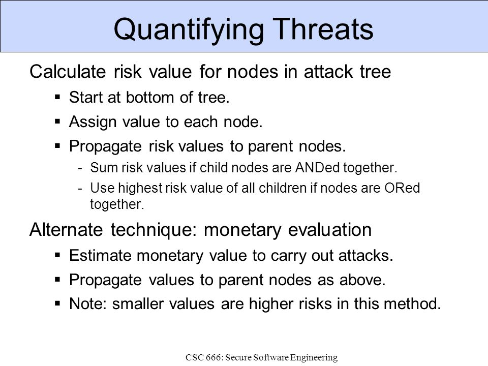 CSC 666: Secure Software Engineering Quantifying Threats Calculate risk value for nodes in attack tree  Start at bottom of tree.