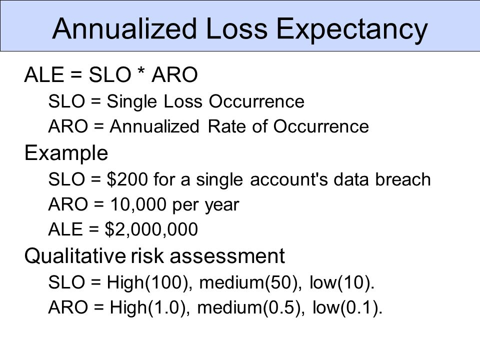 Annualized Loss Expectancy ALE = SLO * ARO SLO = Single Loss Occurrence ARO = Annualized Rate of Occurrence Example SLO = $200 for a single account s data breach ARO = 10,000 per year ALE = $2,000,000 Qualitative risk assessment SLO = High(100), medium(50), low(10).