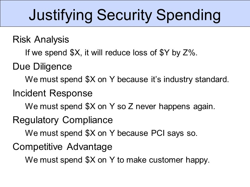 Justifying Security Spending Risk Analysis If we spend $X, it will reduce loss of $Y by Z%. Due Diligence We must spend $X on Y because it's industry