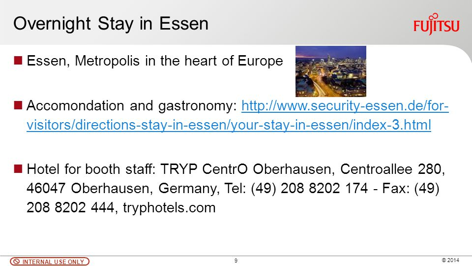 9 © 2014 INTERNAL USE ONLY Overnight Stay in Essen Essen, Metropolis in the heart of Europe Accomondation and gastronomy: http://www.security-essen.de
