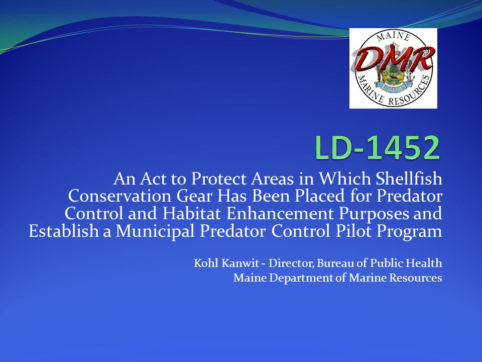 An Act to Protect Areas in Which Shellfish Conservation Gear Has Been Placed for Predator Control and Habitat Enhancement Purposes and Establish a Municipal Predator Control Pilot Program Kohl Kanwit - Director, Bureau of Public Health Maine Department of Marine Resources