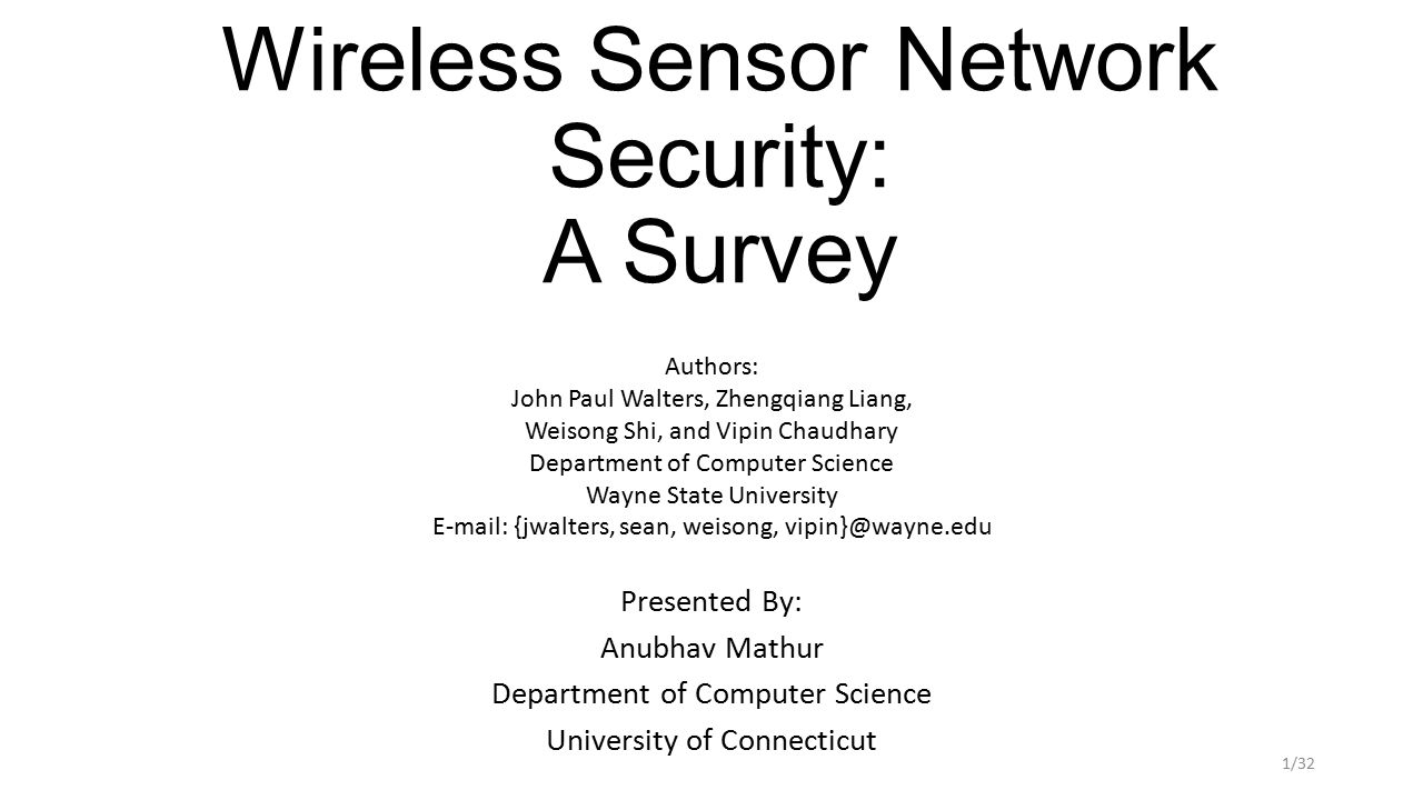Wireless Sensor Network Security: A Survey Presented By: Anubhav Mathur Department of Computer Science University of Connecticut Authors: John Paul Walters, Zhengqiang Liang, Weisong Shi, and Vipin Chaudhary Department of Computer Science Wayne State University E-mail: {jwalters, sean, weisong, vipin}@wayne.edu 1/32
