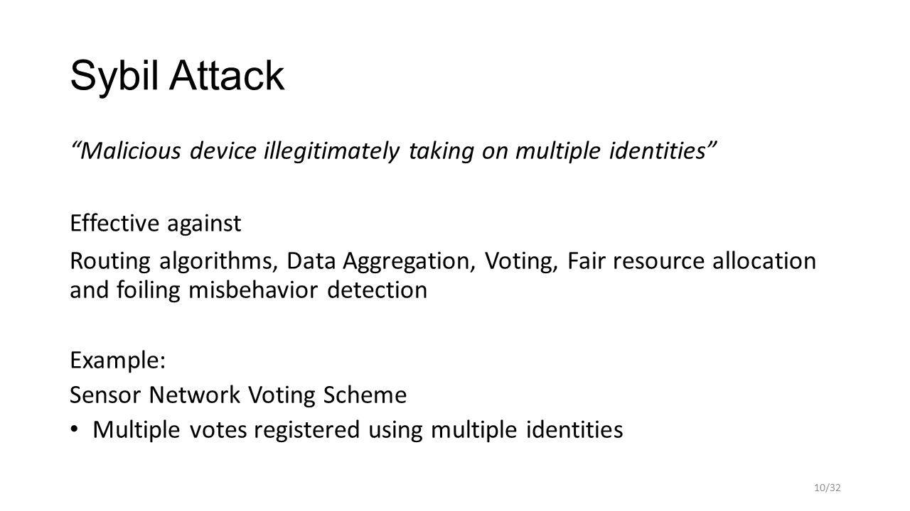 """Sybil Attack """"Malicious device illegitimately taking on multiple identities"""" Effective against Routing algorithms, Data Aggregation, Voting, Fair reso"""