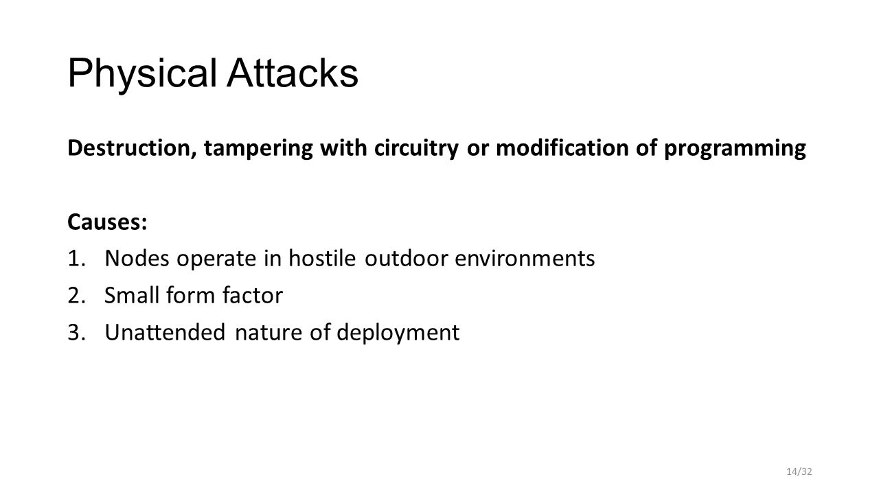 Physical Attacks Destruction, tampering with circuitry or modification of programming Causes: 1.Nodes operate in hostile outdoor environments 2.Small form factor 3.Unattended nature of deployment 14/32