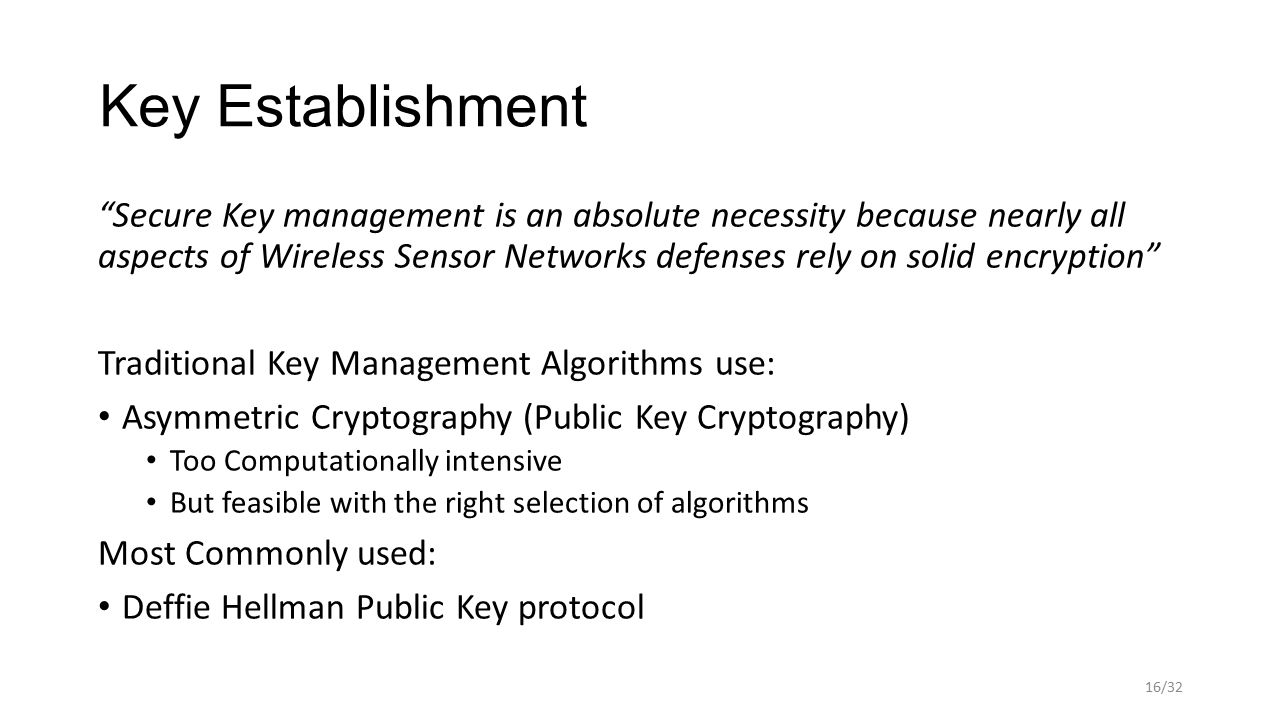 Key Establishment Secure Key management is an absolute necessity because nearly all aspects of Wireless Sensor Networks defenses rely on solid encryption Traditional Key Management Algorithms use: Asymmetric Cryptography (Public Key Cryptography) Too Computationally intensive But feasible with the right selection of algorithms Most Commonly used: Deffie Hellman Public Key protocol 16/32