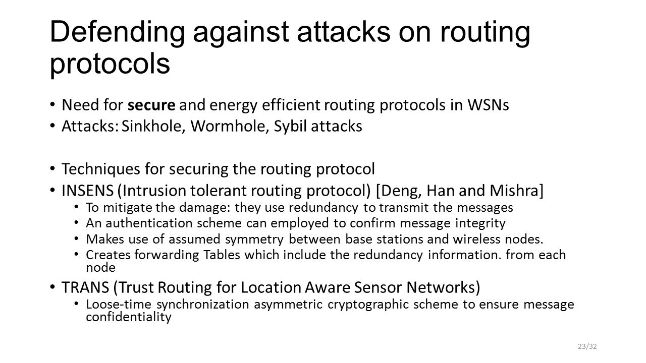 Defending against attacks on routing protocols Need for secure and energy efficient routing protocols in WSNs Attacks: Sinkhole, Wormhole, Sybil attacks Techniques for securing the routing protocol INSENS (Intrusion tolerant routing protocol) [Deng, Han and Mishra] To mitigate the damage: they use redundancy to transmit the messages An authentication scheme can employed to confirm message integrity Makes use of assumed symmetry between base stations and wireless nodes.
