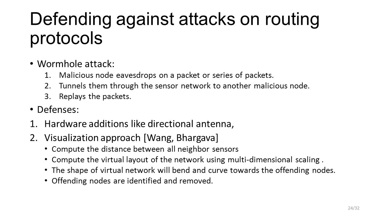 Defending against attacks on routing protocols Wormhole attack: 1.Malicious node eavesdrops on a packet or series of packets. 2.Tunnels them through t