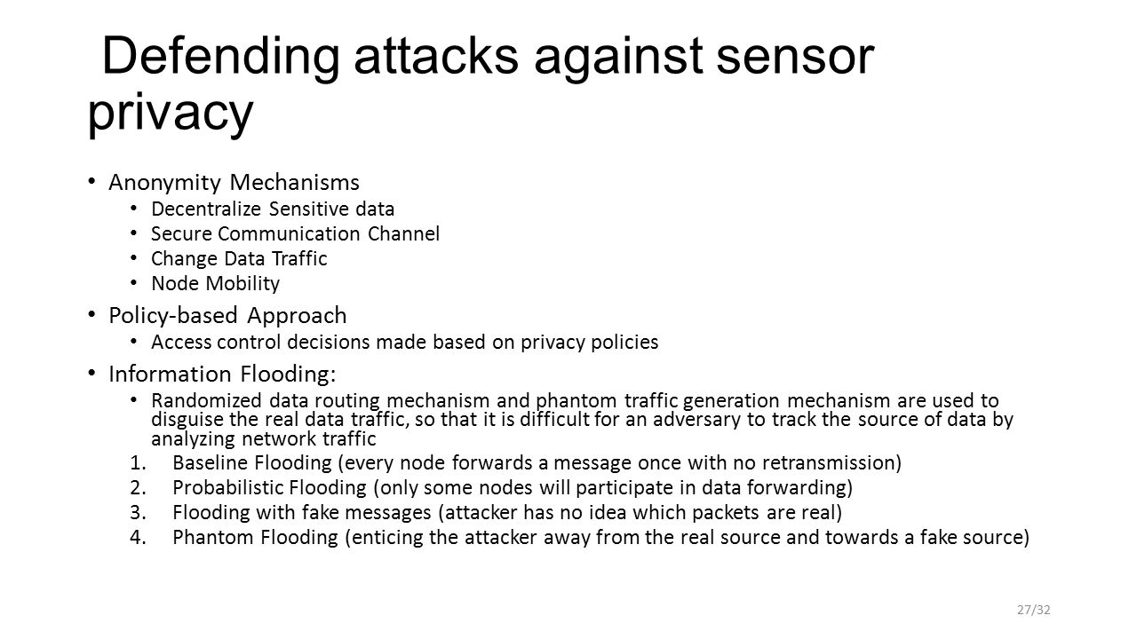 Defending attacks against sensor privacy Anonymity Mechanisms Decentralize Sensitive data Secure Communication Channel Change Data Traffic Node Mobility Policy-based Approach Access control decisions made based on privacy policies Information Flooding: Randomized data routing mechanism and phantom traffic generation mechanism are used to disguise the real data traffic, so that it is difficult for an adversary to track the source of data by analyzing network traffic 1.Baseline Flooding (every node forwards a message once with no retransmission) 2.Probabilistic Flooding (only some nodes will participate in data forwarding) 3.Flooding with fake messages (attacker has no idea which packets are real) 4.Phantom Flooding (enticing the attacker away from the real source and towards a fake source) 27/32