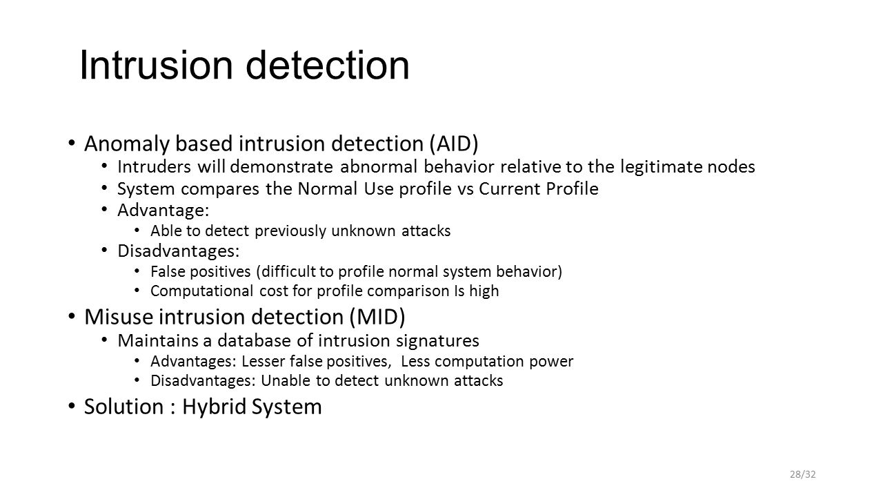Intrusion detection Anomaly based intrusion detection (AID) Intruders will demonstrate abnormal behavior relative to the legitimate nodes System compares the Normal Use profile vs Current Profile Advantage: Able to detect previously unknown attacks Disadvantages: False positives (difficult to profile normal system behavior) Computational cost for profile comparison Is high Misuse intrusion detection (MID) Maintains a database of intrusion signatures Advantages: Lesser false positives, Less computation power Disadvantages: Unable to detect unknown attacks Solution : Hybrid System 28/32