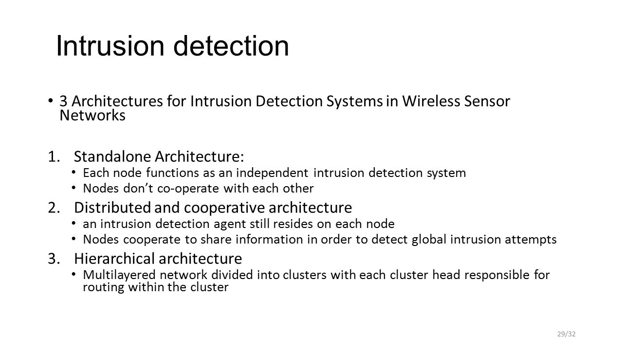 Intrusion detection 3 Architectures for Intrusion Detection Systems in Wireless Sensor Networks 1.Standalone Architecture: Each node functions as an independent intrusion detection system Nodes don't co-operate with each other 2.Distributed and cooperative architecture an intrusion detection agent still resides on each node Nodes cooperate to share information in order to detect global intrusion attempts 3.Hierarchical architecture Multilayered network divided into clusters with each cluster head responsible for routing within the cluster 29/32