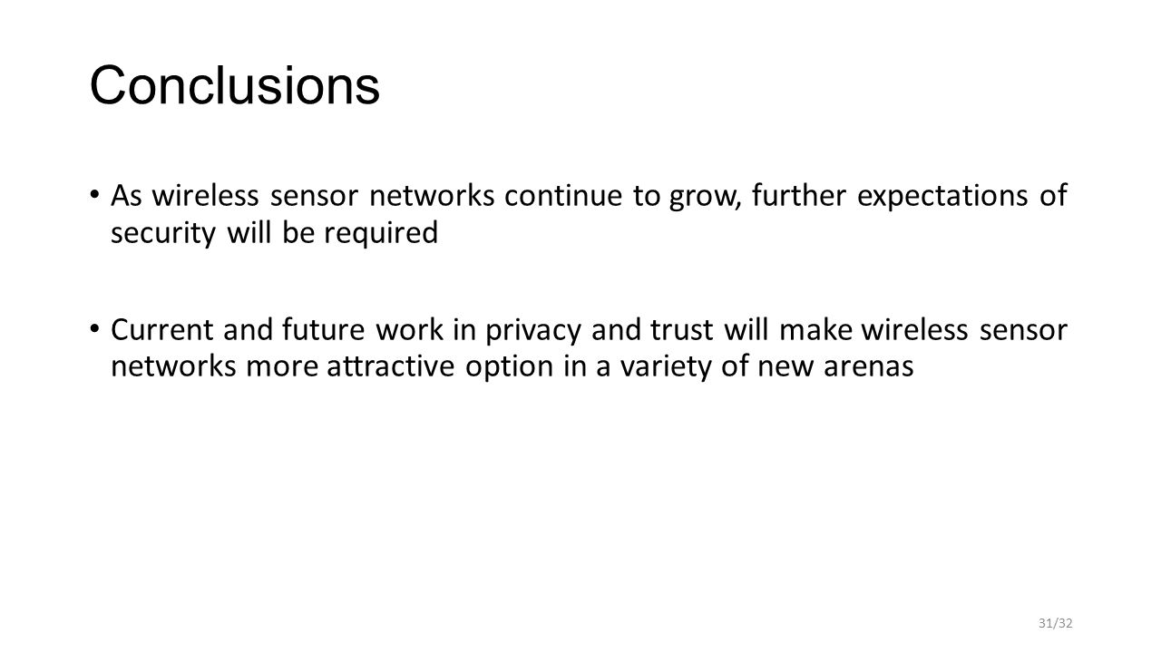 Conclusions As wireless sensor networks continue to grow, further expectations of security will be required Current and future work in privacy and trust will make wireless sensor networks more attractive option in a variety of new arenas 31/32