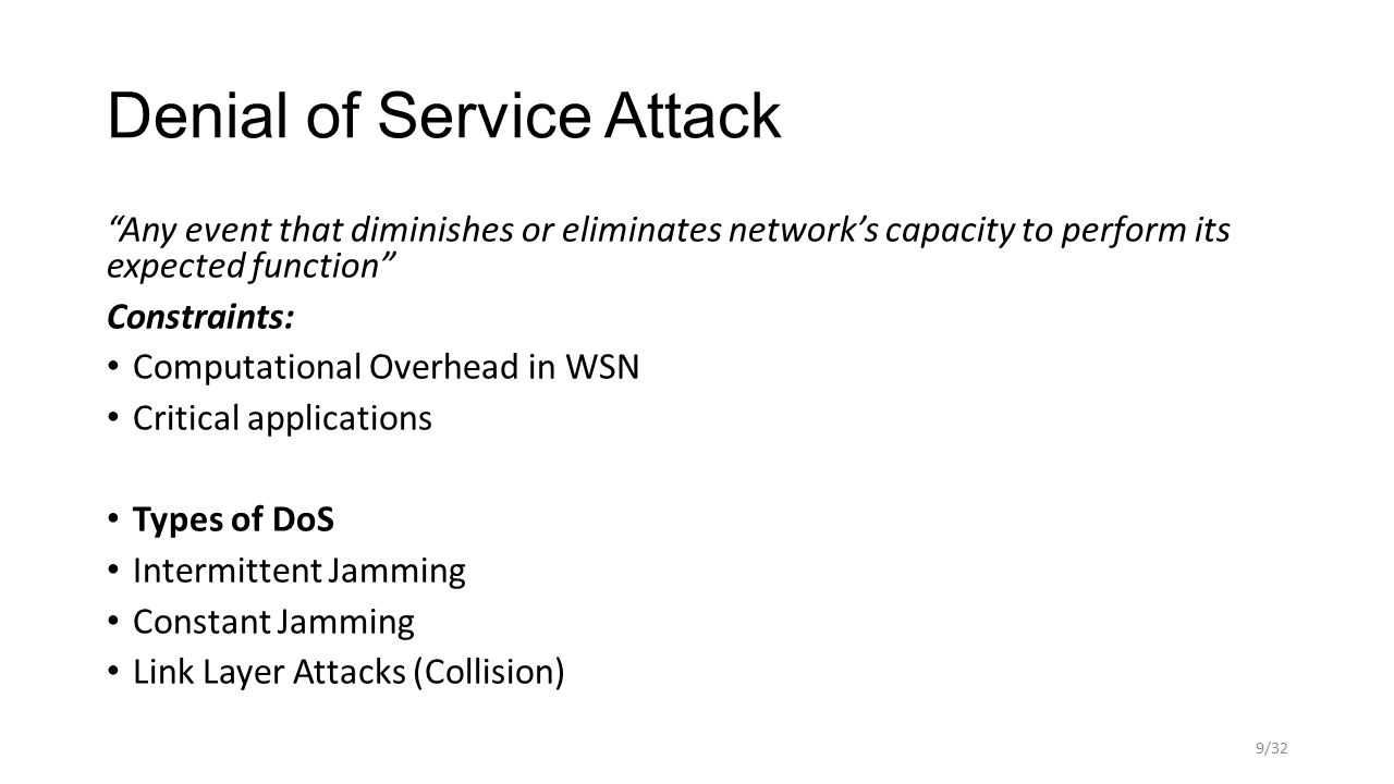 Denial of Service Attack Any event that diminishes or eliminates network's capacity to perform its expected function Constraints: Computational Overhead in WSN Critical applications Types of DoS Intermittent Jamming Constant Jamming Link Layer Attacks (Collision) 9/32