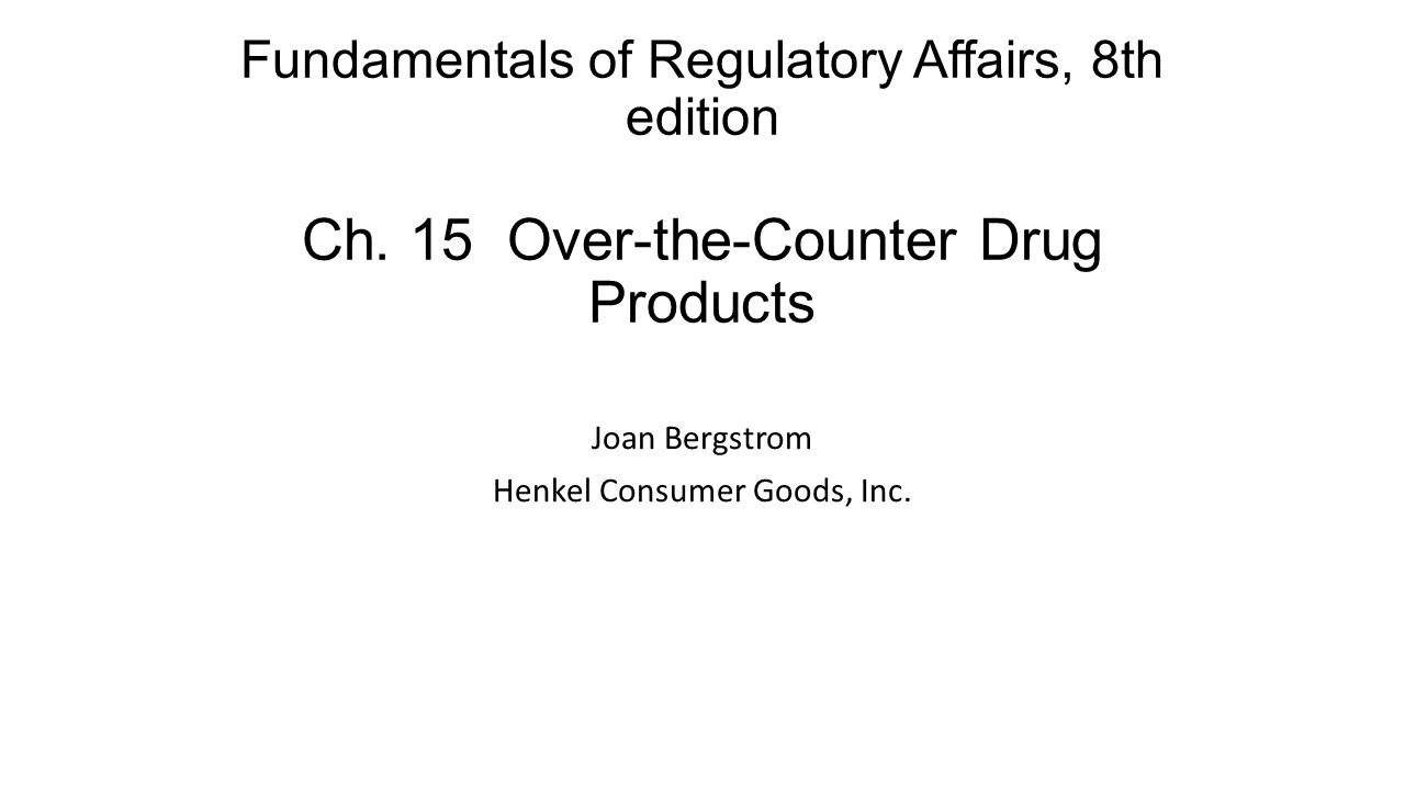 Fundamentals of Regulatory Affairs, 8th edition Ch. 15 Over-the-Counter Drug Products Joan Bergstrom Henkel Consumer Goods, Inc.