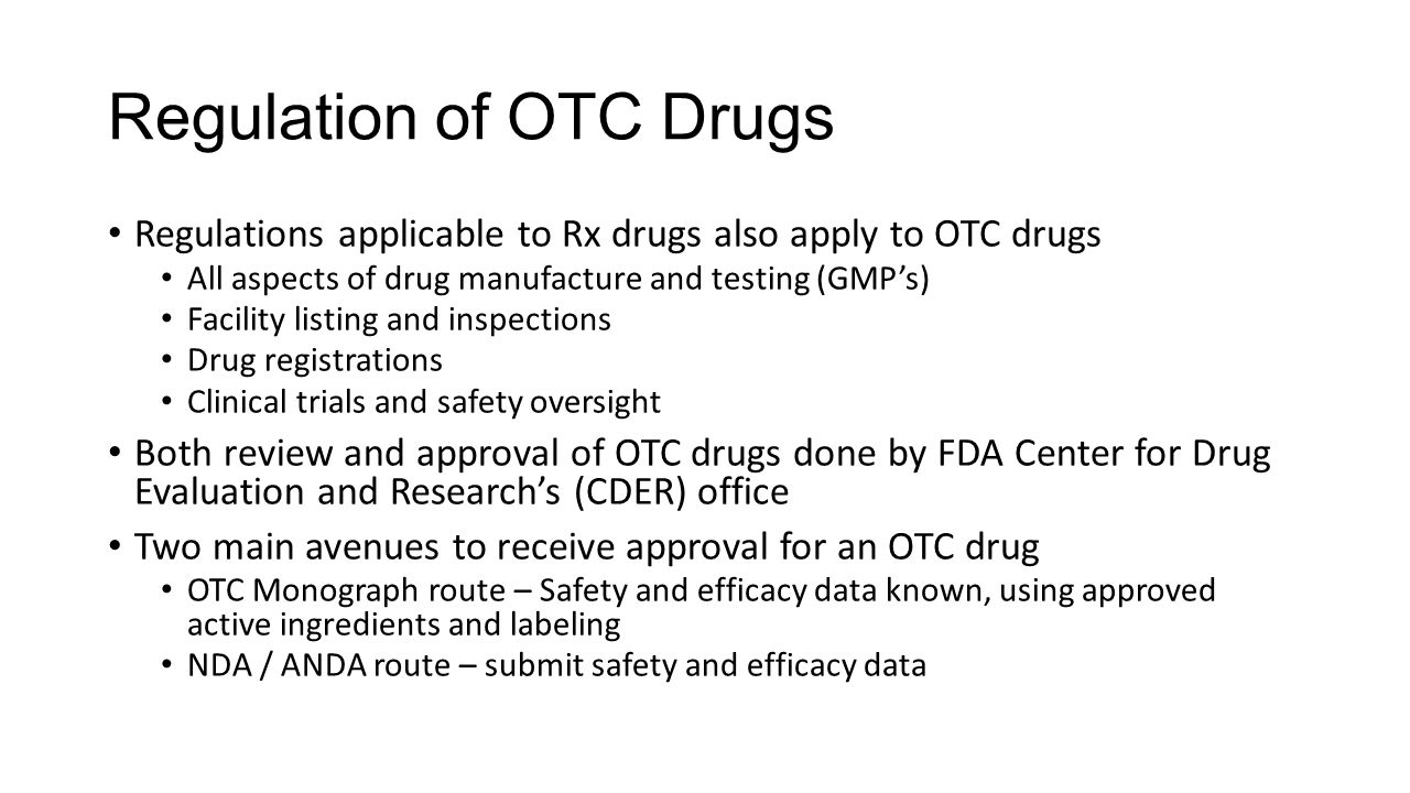 Regulation of OTC Drugs Regulations applicable to Rx drugs also apply to OTC drugs All aspects of drug manufacture and testing (GMP's) Facility listin