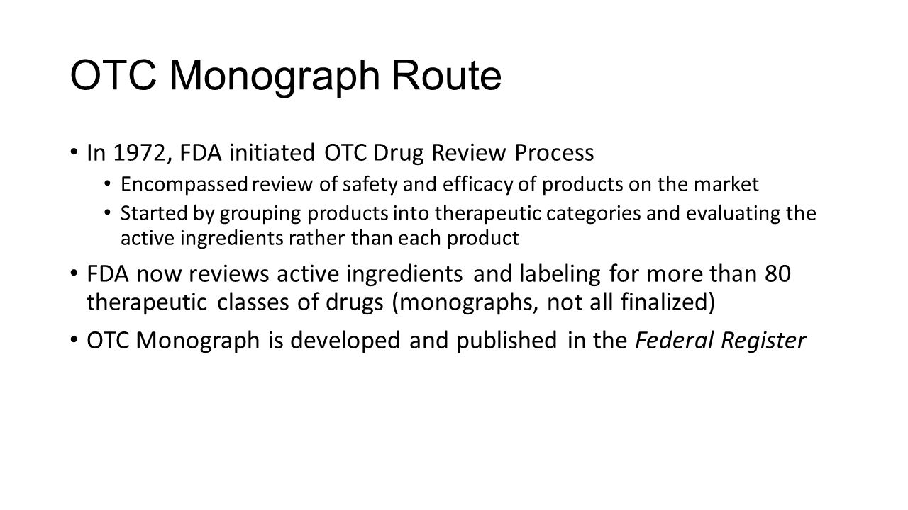 OTC Monograph Route In 1972, FDA initiated OTC Drug Review Process Encompassed review of safety and efficacy of products on the market Started by grou