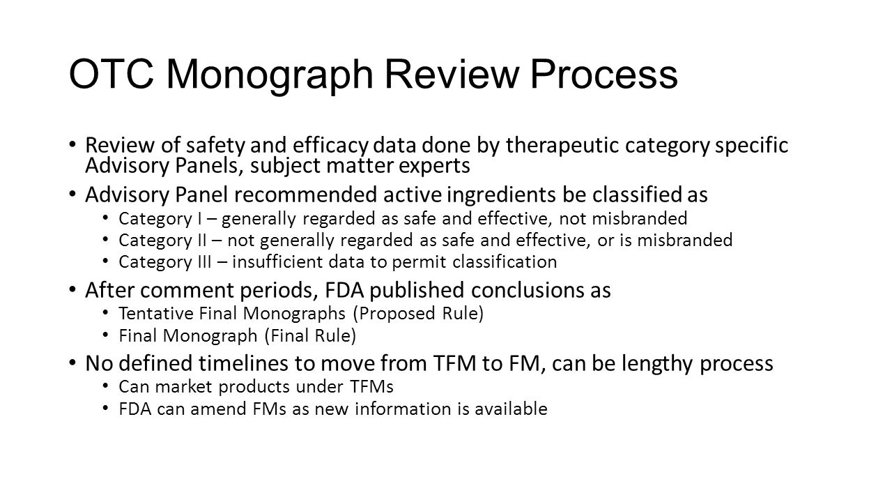 OTC Monograph Review Process Review of safety and efficacy data done by therapeutic category specific Advisory Panels, subject matter experts Advisory