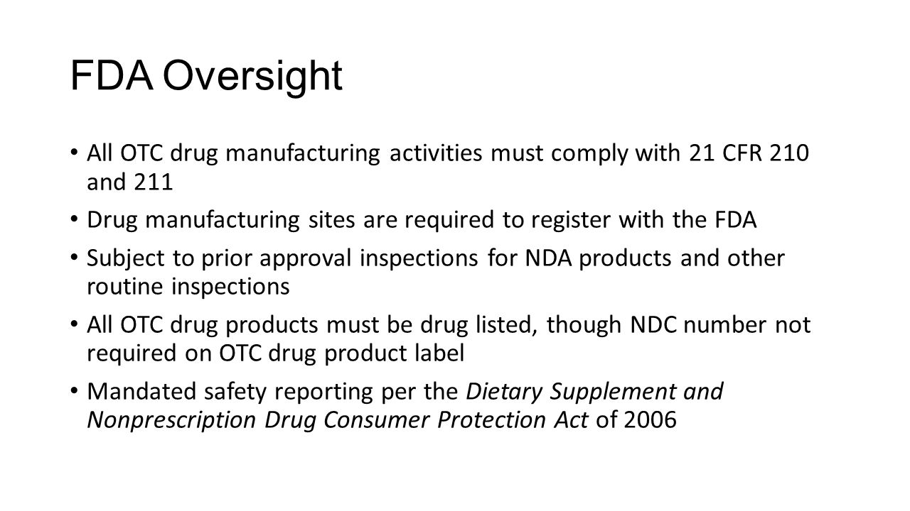 FDA Oversight All OTC drug manufacturing activities must comply with 21 CFR 210 and 211 Drug manufacturing sites are required to register with the FDA