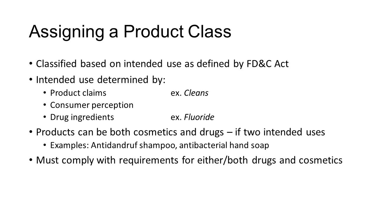 Assigning a Product Class Classified based on intended use as defined by FD&C Act Intended use determined by: Product claimsex. Cleans Consumer percep