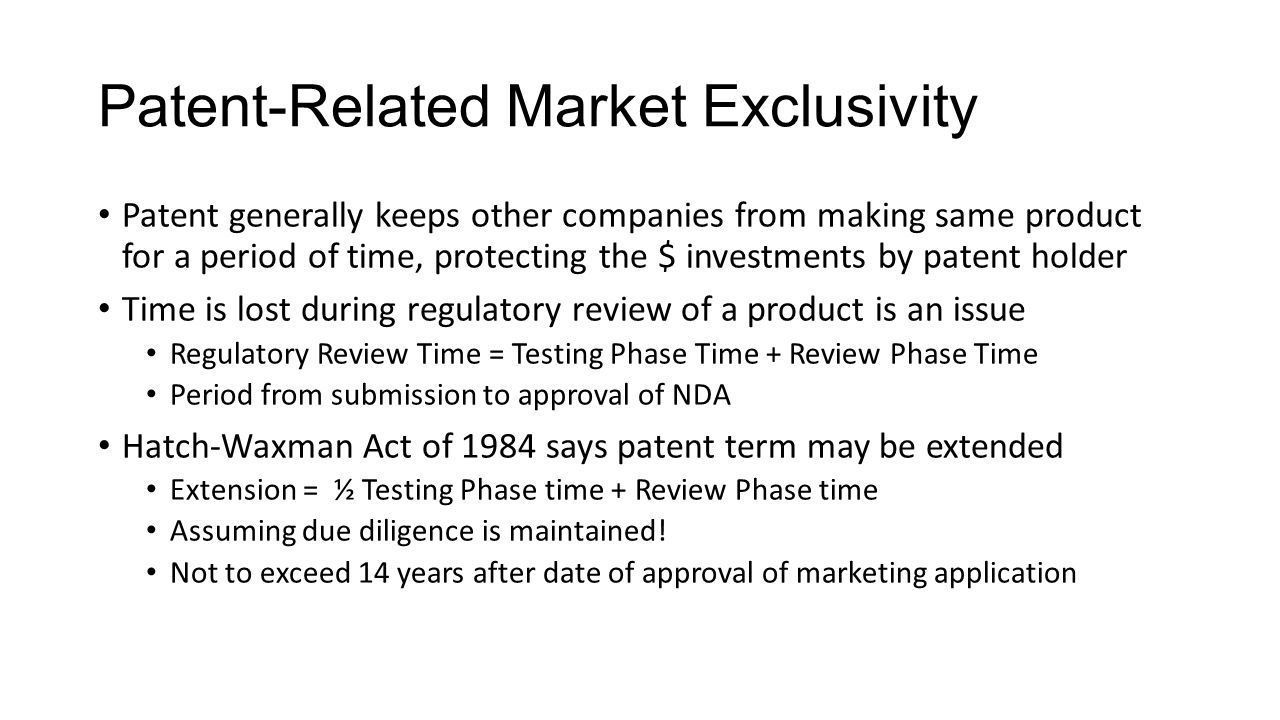 Patent-Related Market Exclusivity Patent generally keeps other companies from making same product for a period of time, protecting the $ investments b