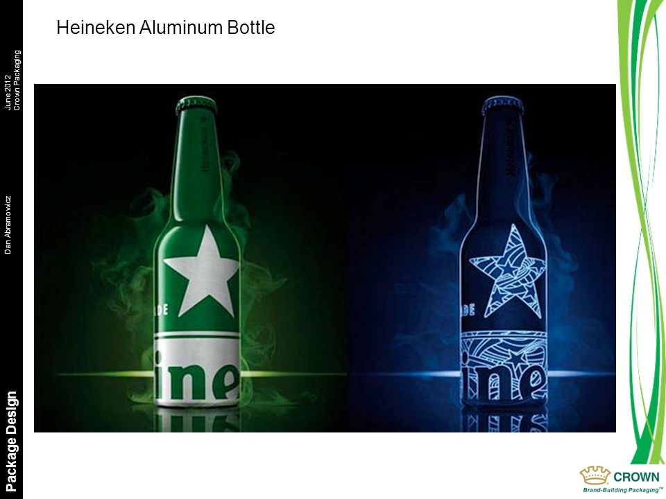 Dan AbramowiczJune 2012 Crown Packaging Package Design Heineken Aluminum Bottle