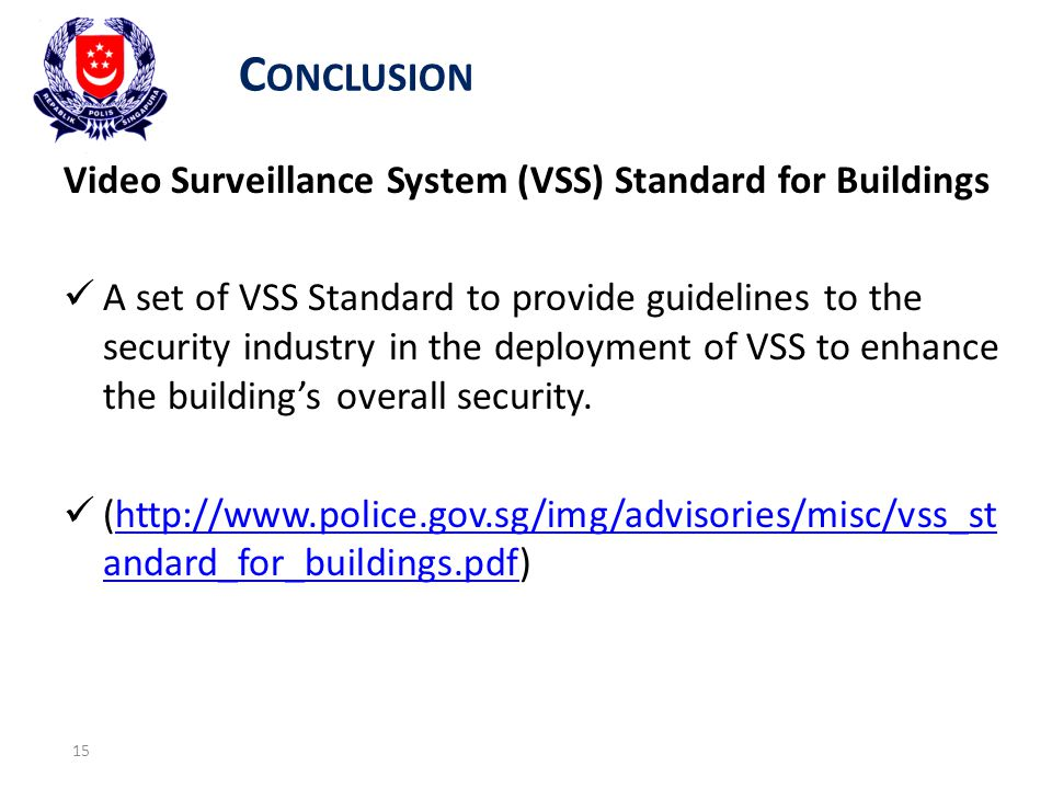 C ONCLUSION 15 Video Surveillance System (VSS) Standard for Buildings A set of VSS Standard to provide guidelines to the security industry in the deployment of VSS to enhance the building's overall security.