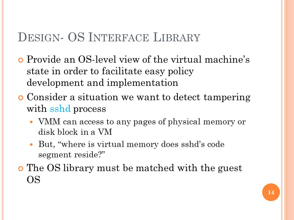 D ESIGN - OS I NTERFACE L IBRARY Provide an OS-level view of the virtual machine's state in order to facilitate easy policy development and implementation Consider a situation we want to detect tampering with sshd process VMM can access to any pages of physical memory or disk block in a VM But, where is virtual memory does sshd's code segment reside The OS library must be matched with the guest OS 14