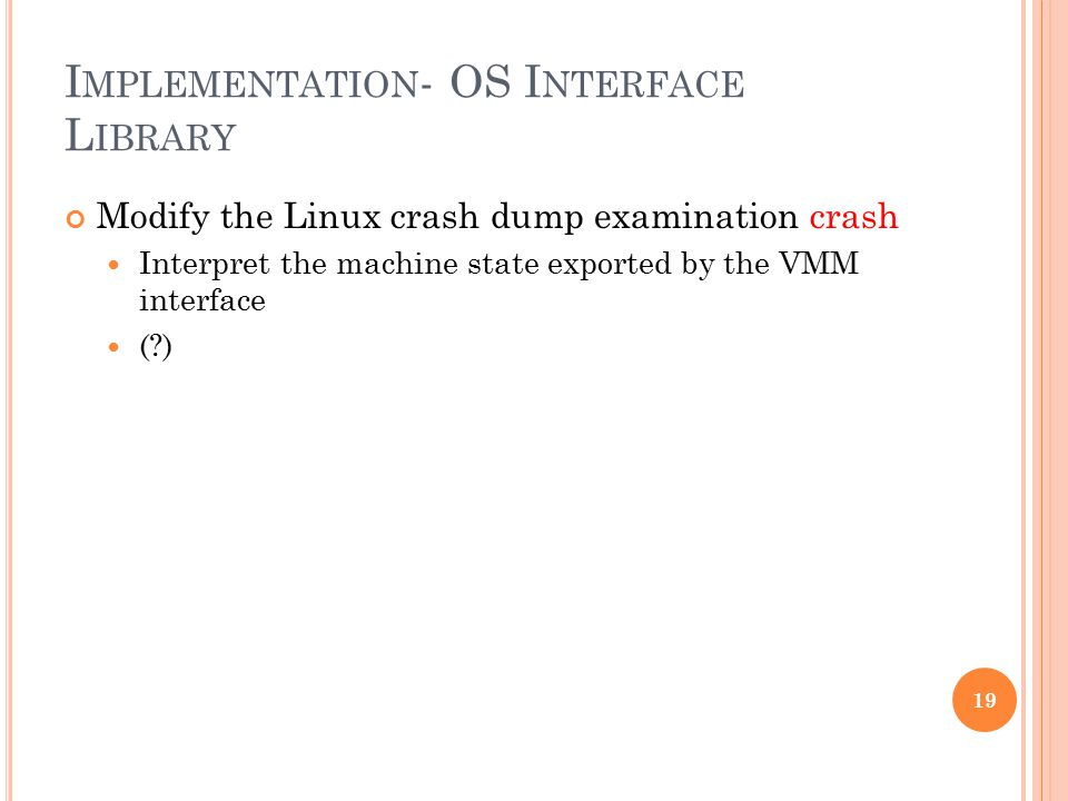 I MPLEMENTATION - OS I NTERFACE L IBRARY Modify the Linux crash dump examination crash Interpret the machine state exported by the VMM interface ( ) 19