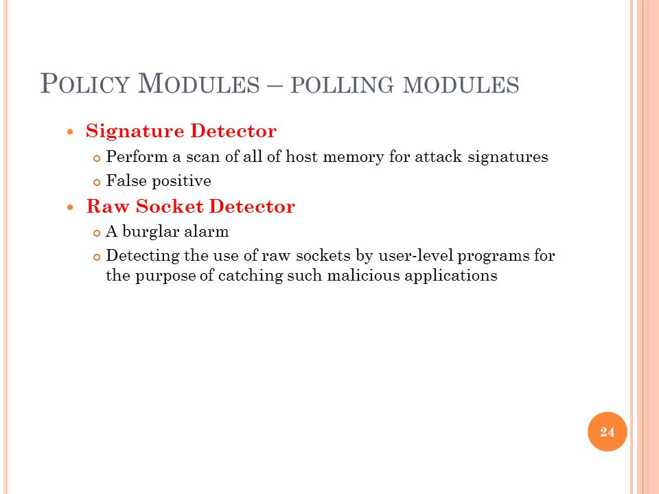 P OLICY M ODULES – POLLING MODULES Signature Detector Perform a scan of all of host memory for attack signatures False positive Raw Socket Detector A burglar alarm Detecting the use of raw sockets by user-level programs for the purpose of catching such malicious applications 24