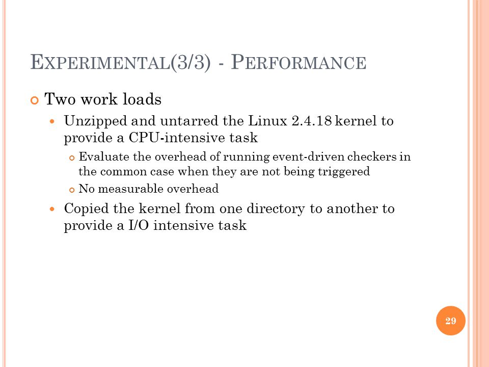 E XPERIMENTAL (3/3) - P ERFORMANCE Two work loads Unzipped and untarred the Linux 2.4.18 kernel to provide a CPU-intensive task Evaluate the overhead of running event-driven checkers in the common case when they are not being triggered No measurable overhead Copied the kernel from one directory to another to provide a I/O intensive task 29
