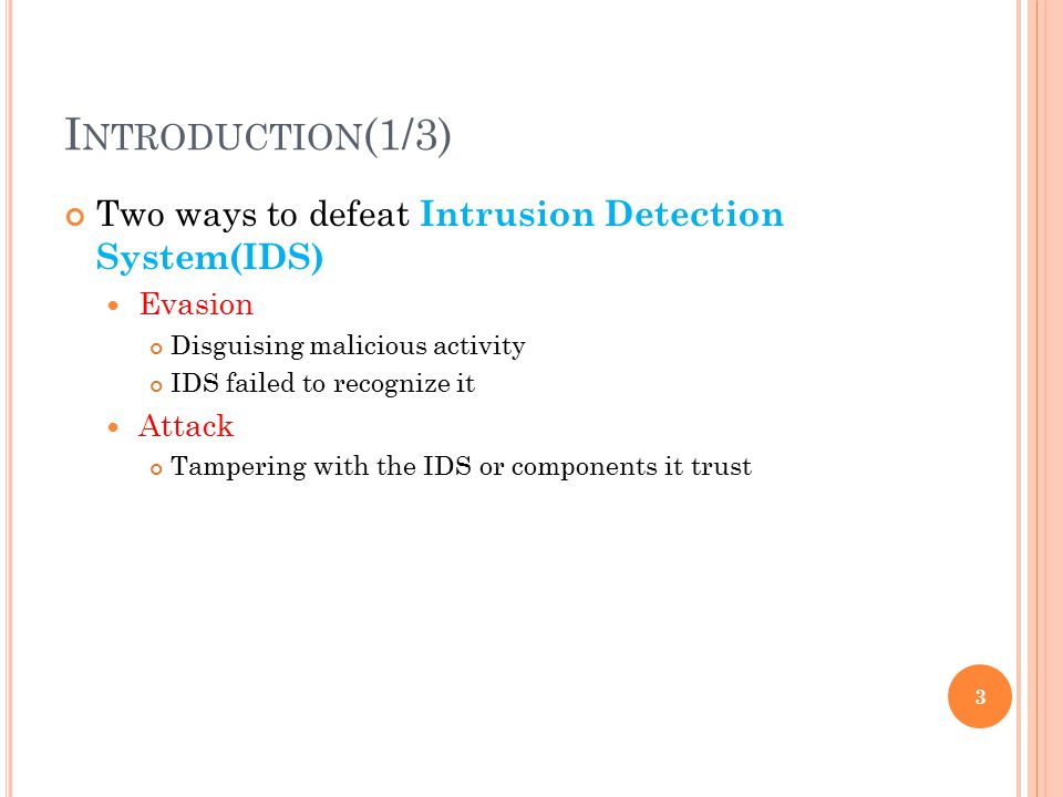 I NTRODUCTION (1/3) Two ways to defeat Intrusion Detection System(IDS) Evasion Disguising malicious activity IDS failed to recognize it Attack Tampering with the IDS or components it trust 3
