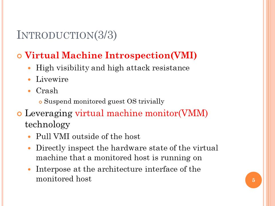 I NTRODUCTION (3/3) Virtual Machine Introspection(VMI) High visibility and high attack resistance Livewire Crash Suspend monitored guest OS trivially Leveraging virtual machine monitor(VMM) technology Pull VMI outside of the host Directly inspect the hardware state of the virtual machine that a monitored host is running on Interpose at the architecture interface of the monitored host 5