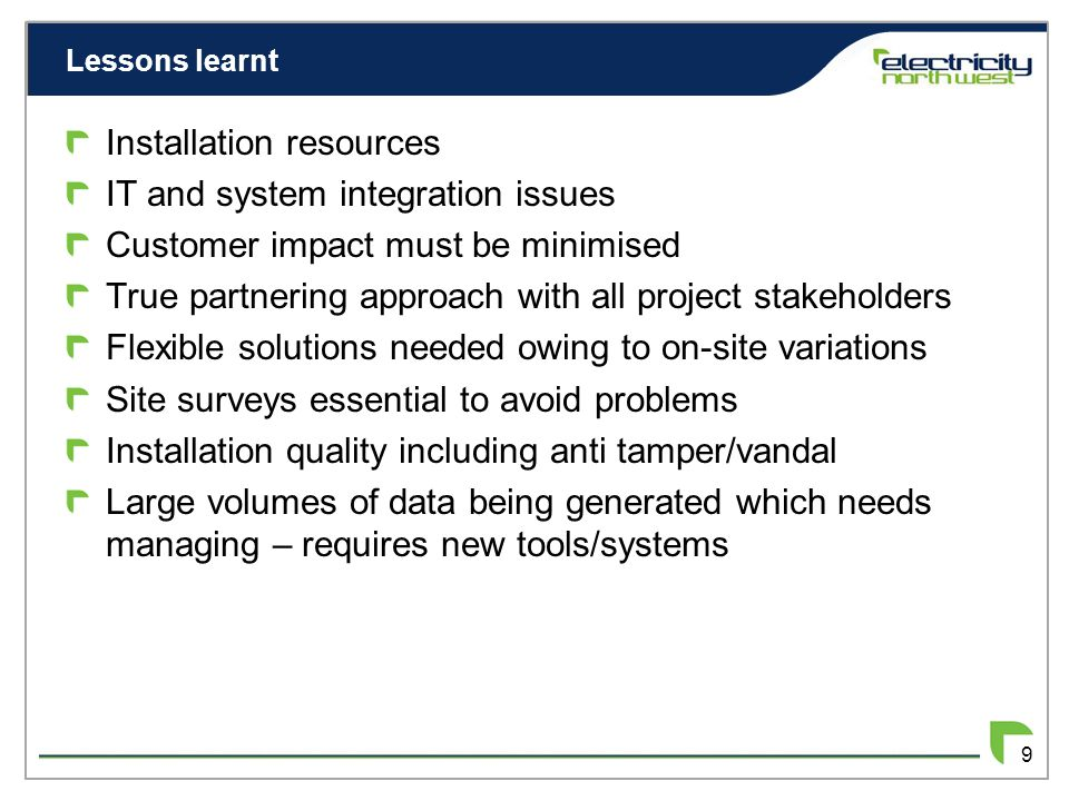 Lessons learnt 9 Installation resources IT and system integration issues Customer impact must be minimised True partnering approach with all project stakeholders Flexible solutions needed owing to on-site variations Site surveys essential to avoid problems Installation quality including anti tamper/vandal Large volumes of data being generated which needs managing – requires new tools/systems